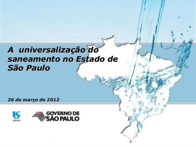 A universalização doA universalização dosaneamento no Estado desaneamento no Estado deSão PauloSão Paulo26 de março de 2012