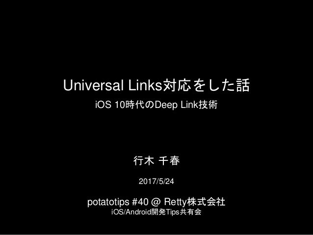 Universal Links対応をした話 iOS 10時代のDeep Link技術 2017/5/24 potatotips #40 @ Retty株式会社 iOS/Android開発Tips共有会 行木 千春