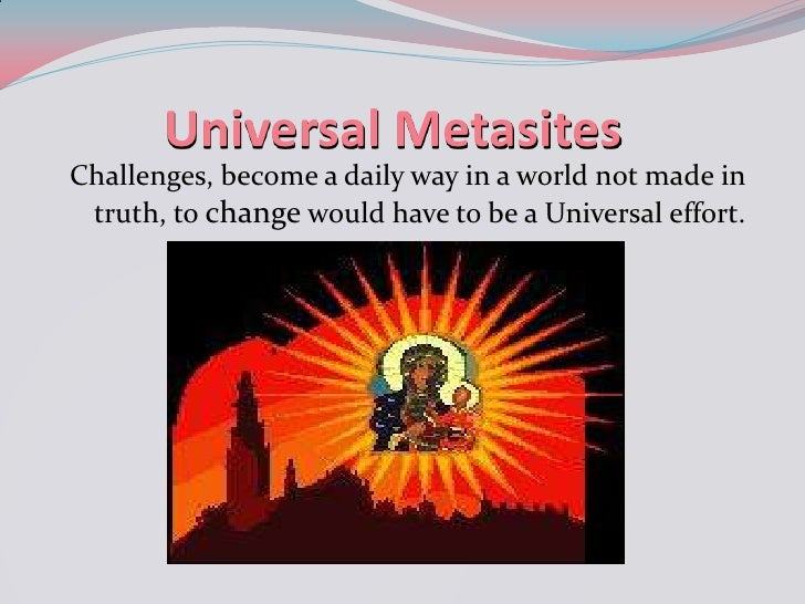 Universal Metasites<br />Challenges, become a daily way in a world not made in truth, to change would have to be a Univers...