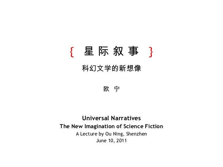 {   星 际 叙 事  } 科幻文学的新想像 欧  宁 Universal Narratives The New Imagination of Science Fiction A Lecture by Ou Ning, Shenzhen Ju...