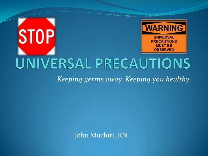 UNIVERSAL PRECAUTIONS<br />Keeping germs away. Keeping you healthy<br />John Muchiri, RN<br />