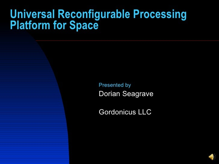 Universal Reconfigurable Processing Platform for Space Presented by   Dorian Seagrave  Gordonicus LLC