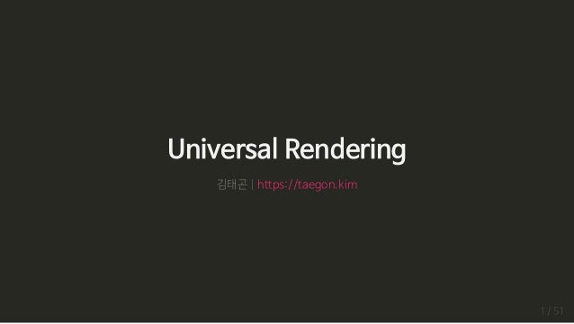 UniversalRendering 김태곤|https://taegon.kim 1/51