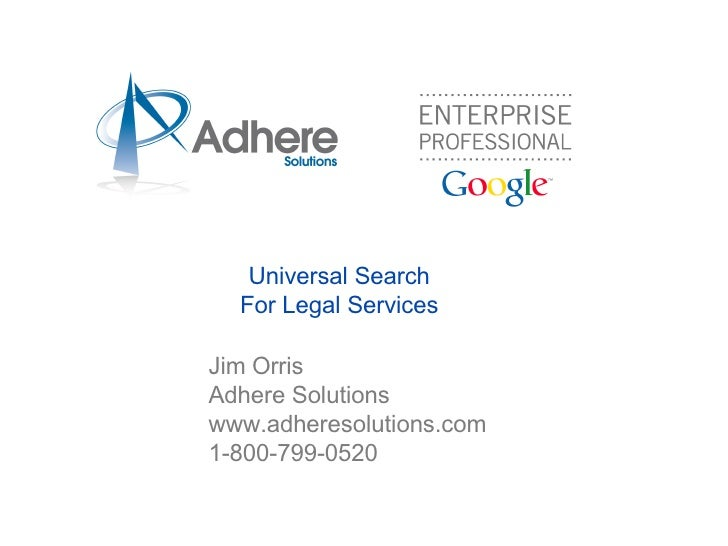 Universal Search For Legal Services <ul><ul><li>Jim Orris Adhere Solutions www.adheresolutions.com 1-800-799-0520 </li></u...