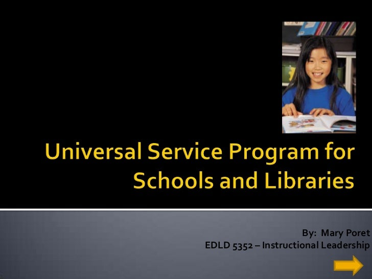 Universal Service Program for Schools and Libraries<br />By:  Mary Poret<br />EDLD 5352 – Instructional Leadership<br />