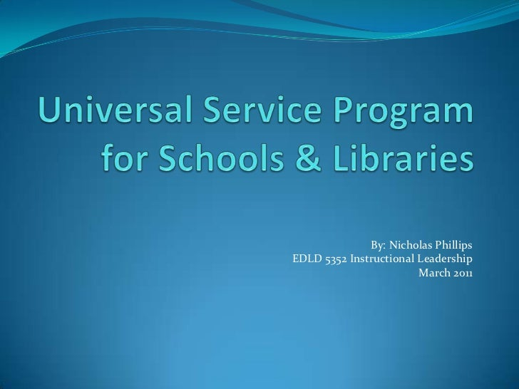Universal Service Program for Schools & Libraries<br />By: Nicholas Phillips<br />EDLD 5352 Instructional Leadership<br />...