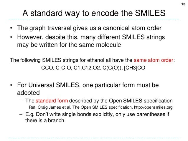 13     A standard way to encode the SMILES• The graph traversal gives us a canonical atom order• However, despite this, ma...