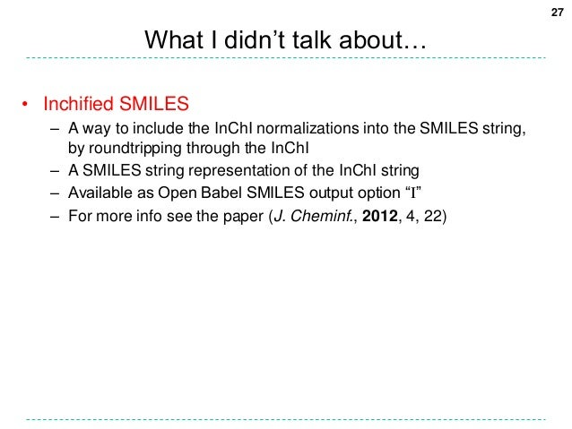 27                What I didn't talk about…• Inchified SMILES   – A way to include the InChI normalizations into the SMILE...