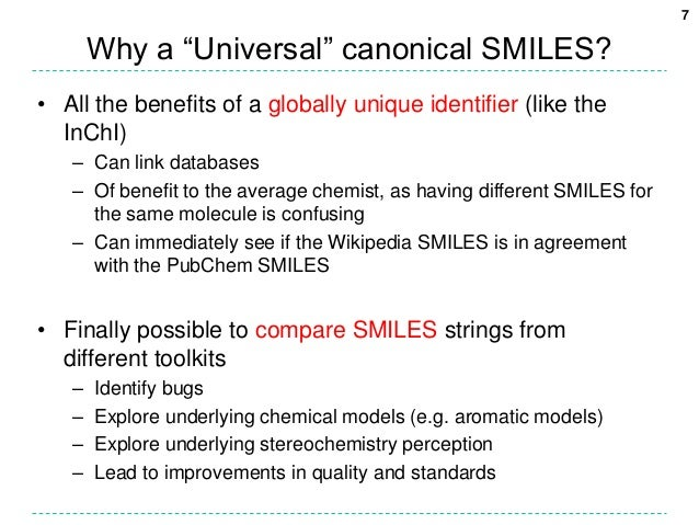 """7       Why a """"Universal"""" canonical SMILES?• All the benefits of a globally unique identifier (like the  InChI)   – Can li..."""