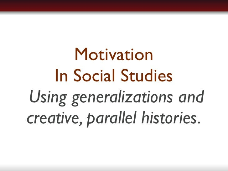 Motivation     In Social Studies Using generalizations and creative, parallel histories.