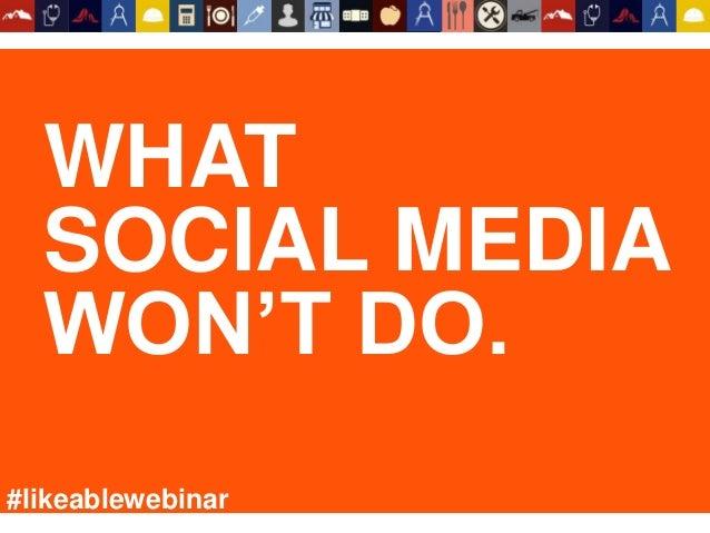 WHAT SOCIAL MEDIA WON'T DO. #likeablewebinar