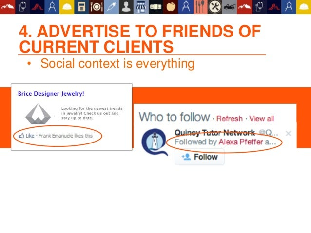 4. ADVERTISE TO FRIENDS OF CURRENT CLIENTS • Social context is everything