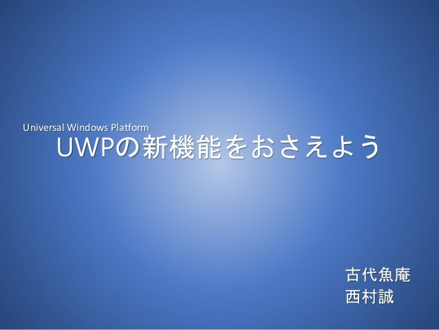 UWPの新機能をおさえよう 古代魚庵 西村誠 Universal Windows Platform