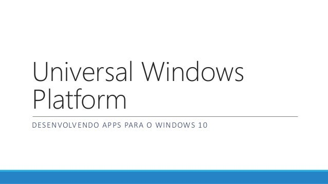 Universal Windows Platform DESENVOLVENDO APPS PARA O WINDOWS 10