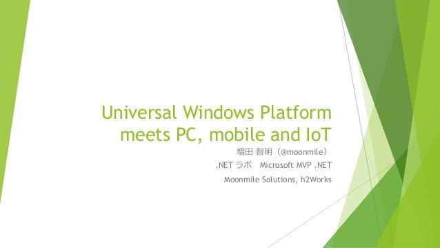 Universal Windows Platform meets PC, mobile and IoT 増田 智明(@moonmile) .NET ラボ Microsoft MVP .NET Moonmile Solutions, h2Works