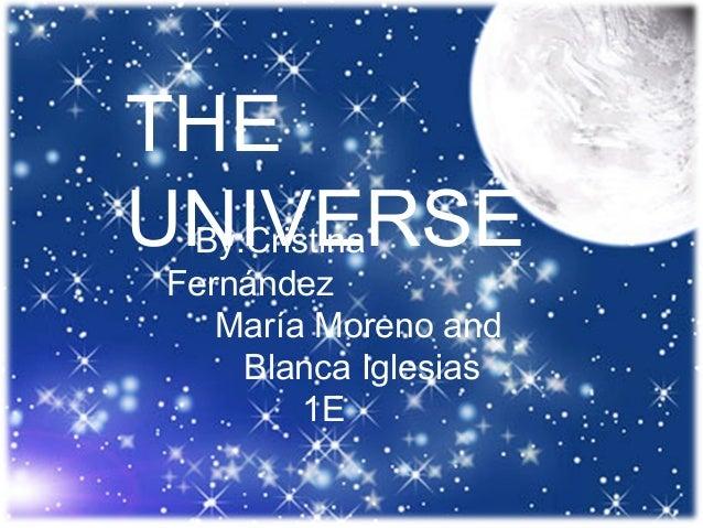 THE UNIVERSE By:Cristina Fernández María Moreno and Blanca Iglesias 1E