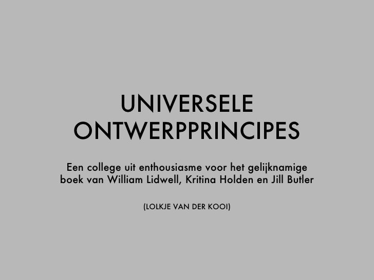 UNIVERSELE ONTWERPPRINCIPES Een college uit enthousiasme voor het gelijknamige boek van William Lidwell, Kritina Holden en...