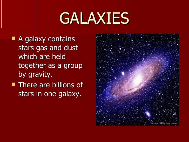 GALAXIES   A galaxy contains    stars gas and dust    which are held    together as a group    by gravity.   There are b...