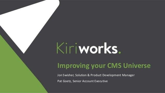 Jon Swisher, Solution & Product Development Manager Pat Goetz, Senior Account Executive Improving your CMS Universe