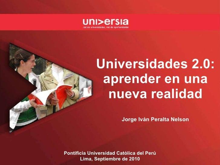 Universidades 2.0: aprender en una nueva realidad Jorge Iván Peralta Nelson Pontificia Universidad Católica del Perú Lima,...