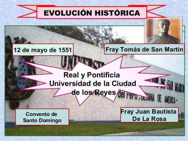 EVOLUCIÓN HISTÓRICA Real y Pontificia Universidad de la Ciudad de los Reyes 12 de mayo de 1551 Fray Tomás de San Martín Co...