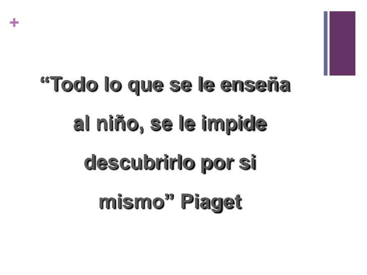 """""""Todo lo que se le enseña al niño, se le impide descubrirlo por si mismo"""" Piaget<br />"""