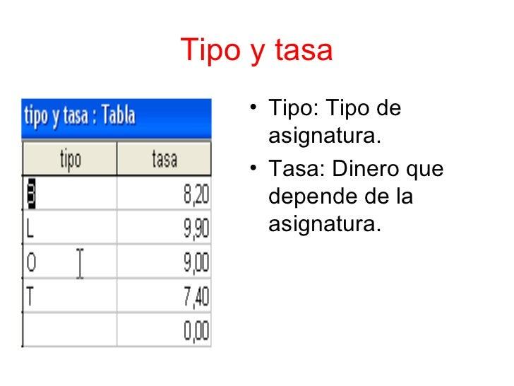 Tipo y tasa    • Tipo: Tipo de      asignatura.    • Tasa: Dinero que      depende de la      asignatura.