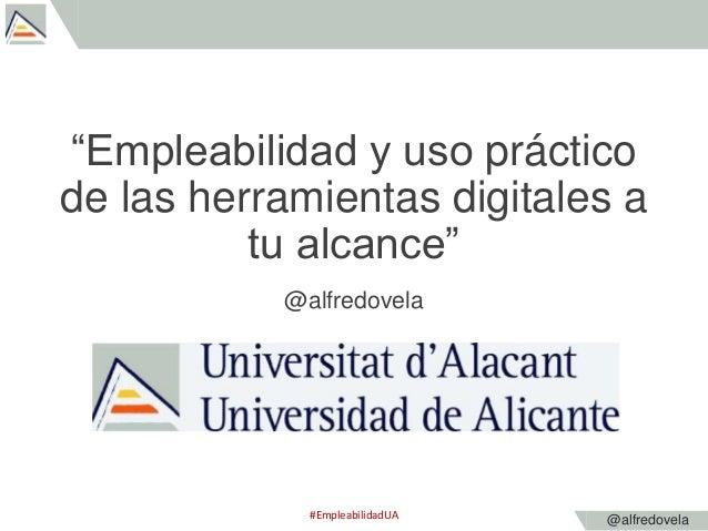 """@alfredovela """"Empleabilidad y uso práctico de las herramientas digitales a tu alcance"""" @alfredovela #EmpleabilidadUA"""