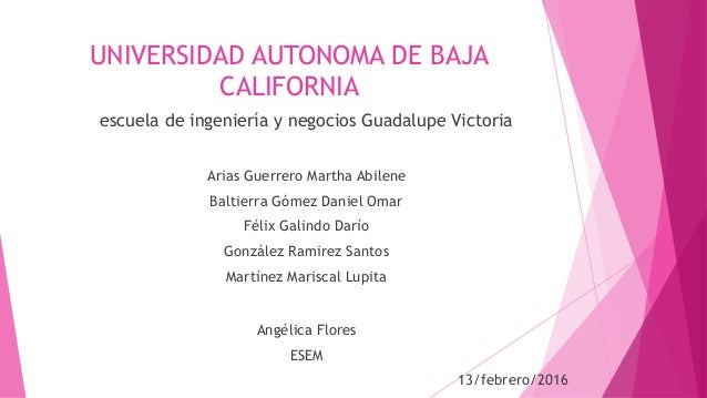 UNIVERSIDAD AUTONOMA DE BAJA CALIFORNIA escuela de ingeniería y negocios Guadalupe Victoria Arias Guerrero Martha Abilene ...