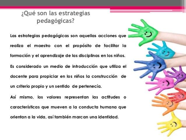 ¿Qué son las estrategias pedagógicas? Las estrategias pedagógicas son aquellas acciones que realiza el maestro con el prop...
