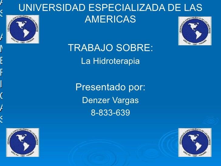 UNIVERSIDAD ESPECIALIZADAS DE LAS AMERICAS UNIVERSIDAD ESPECIALIZADA DE LAS AMERICAS TRABAJO SOBRE: La Hidroterapia Presen...