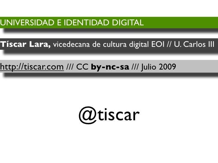 UNIVERSIDAD E IDENTIDAD DIGITAL  Tíscar Lara, vicedecana de cultura digital EOI // U. Carlos III  http://tiscar.com /// CC...