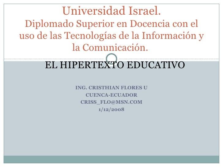 ING. CRISTHIAN FLORES U CUENCA-ECUADOR [email_address] 1/12/2008 Universidad Israel. Diplomado Superior en Docencia con el...