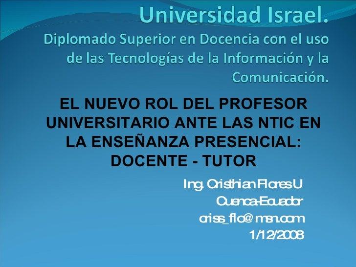 Ing. Cristhian Flores U Cuenca-Ecuador [email_address] 1/12/2008 EL NUEVO ROL DEL PROFESOR UNIVERSITARIO ANTE LAS NTIC EN ...