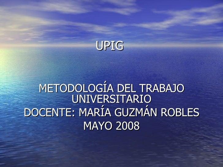 UPIG  METODOLOGÍA DEL TRABAJO UNIVERSITARIO DOCENTE: MARÍA GUZMÁN ROBLES MAYO 2008