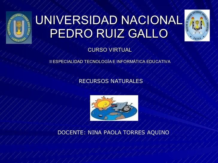 UNIVERSIDAD NACIONAL PEDRO RUIZ GALLO CURSO VIRTUAL II ESPECIALIDAD TECNOLOGÍA E INFORMÁTICA EDUCATIVA DOCENTE: NINA PAOLA...
