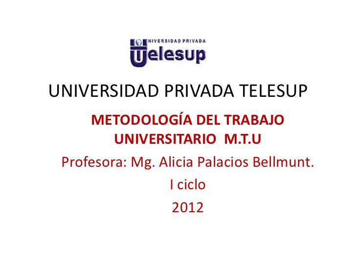 UNIVERSIDAD PRIVADA TELESUP     METODOLOGÍA DEL TRABAJO         UNIVERSITARIO M.T.U Profesora: Mg. Alicia Palacios Bellmun...