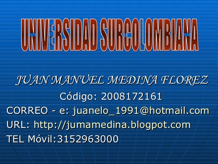 JUAN MANUEL MEDINA FLOREZ Código: 2008172161 CORREO - e:  [email_address] URL:  http://jumamedina.blogpot.com TEL Móvil:31...