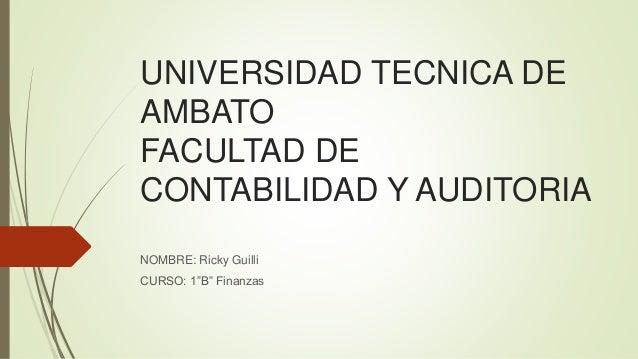 """UNIVERSIDAD TECNICA DE AMBATO FACULTAD DE CONTABILIDAD Y AUDITORIA NOMBRE: Ricky Guilli CURSO: 1""""B"""" Finanzas"""