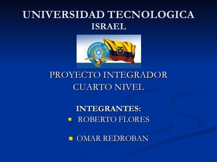 UNIVERSIDAD   TECNOLOGICA  ISRAEL <ul><li>PROYECTO INTEGRADOR </li></ul><ul><li>CUARTO NIVEL </li></ul><ul><li>INTEGRANTES...
