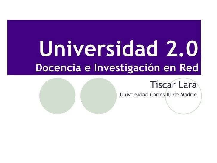 Universidad 2.0 Docencia e Investigaci ón en Red T íscar Lara Universidad Carlos III de Madrid