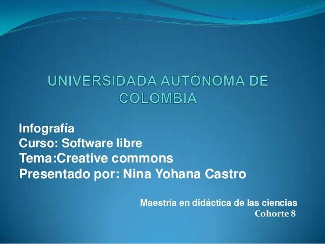 InfografíaCurso: Software libreTema:Creative commonsPresentado por: Nina Yohana CastroMaestría en didáctica de las ciencia...