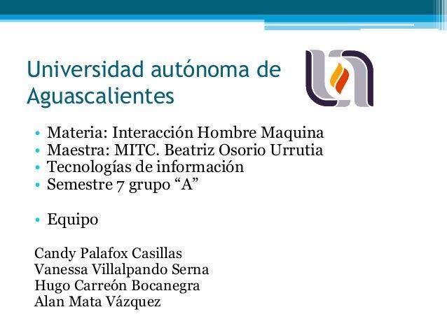 Universidad autónoma de Aguascalientes • Materia: Interacción Hombre Maquina • Maestra: MITC. Beatriz Osorio Urrutia • Tec...