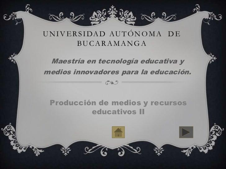 U N I V E R S I DA D AU T Ó N O M A D E           BU C A R A M A N G A Maestría en tecnología educativa ymedios innovadore...