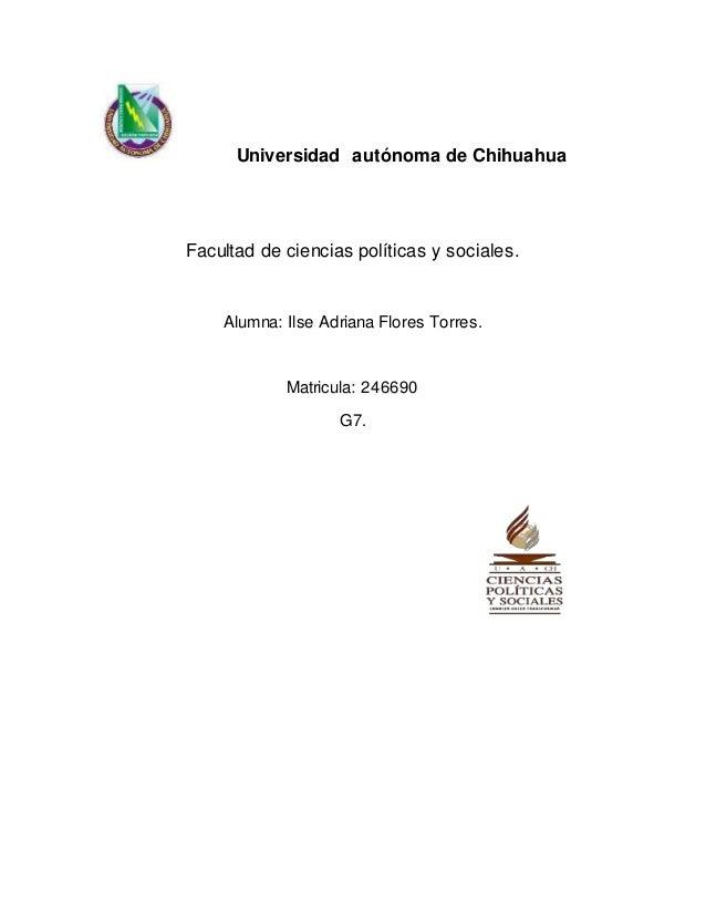 Universidad autónoma de Chihuahua  Facultad de ciencias políticas y sociales.  Alumna: Ilse Adriana Flores Torres.  Matric...
