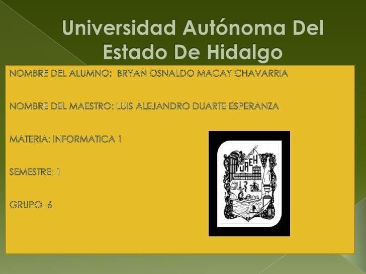 Universidad Autónoma Del      Estado De Hidalgo <br />NOMBRE DEL ALUMNO:  BRYAN OSNALDO MACAY CHAVARRIA<br />NOMBRE DEL MA...