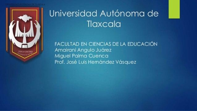 Universidad Autónoma de Tlaxcala FACULTAD EN CIENCIAS DE LA EDUCACIÓN Amairani Angulo Juárez Miguel Palma Cuenca Prof. Jos...