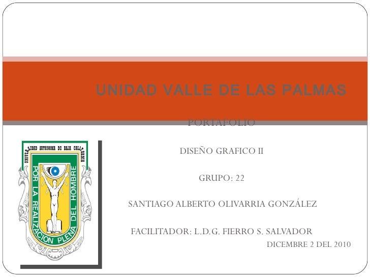 UNIDAD VALLE DE LAS PALMAS PORTAFOLIO DISEÑO GRAFICO II GRUPO: 22 SANTIAGO ALBERTO OLIVARRIA GONZÁLEZ FACILITADOR: L.D.G. ...