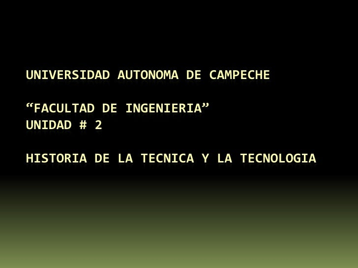 """UNIVERSIDAD AUTONOMA DE CAMPECHE  """"FACULTAD DE INGENIERIA""""UNIDAD # 2HISTORIA DE LA TECNICA Y LA TECNOLOGIA<br />"""
