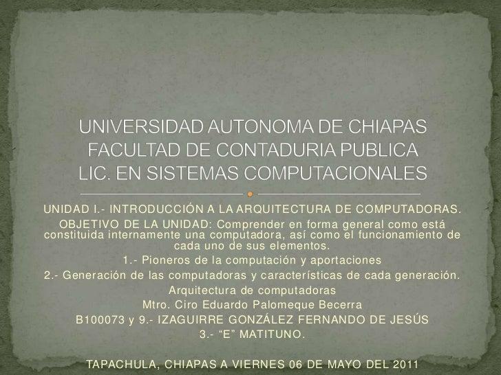 UNIDAD I.- INTRODUCCIÓN A LA ARQUITECTURA DE COMPUTADORAS.<br />OBJETIVO DE LA UNIDAD: Comprender en forma general como es...